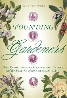 Founding Gardeners: The Revolutionary Generation, Nature, and the Shaping of the American Nation by Andrea Wulf