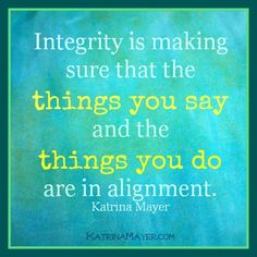 Integrity is making sure that the things you say and the things you do are in alignment.