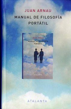 Manual de filosofía portátil / Juan Arnau. Girona : Atalanta, 2014 http://absysnetweb.bbtk.ull.es/cgi-bin/abnetopac01?TITN=512276
