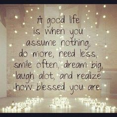 A good life is when you assume nothing, do more, need less, smile often, dream big, laugh a lot, and realize how blessed you are. Life quotes on PictureQuotes.com.