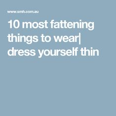 10 most fattening things to wear| dress yourself thin
