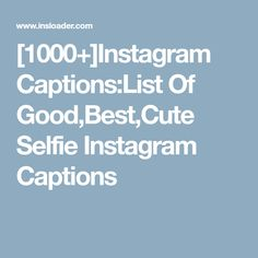 [1000+]Instagram Captions:List Of Good,Best,Cute Selfie Instagram Captions