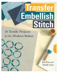 Transfer Embellish Stitch, 16 Textile Projects for the Modern Maker; by Jen Fox and Sarah Case. This book is a must have for surface design and fabric embellishment.