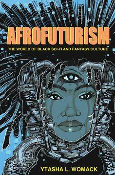 Afrofuturism: The World of Black Sci-Fi and Fantasy Culture: Ytasha L. Womack