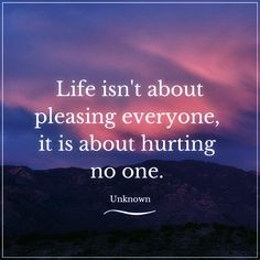 Life isn't about pleasing everyone, it is about hurting no one. Best Success Quotes, Pleasing Everyone, People Quotes, Truths, It Hurts, Life
