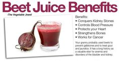 <3 Benefits of BEET JUICE: (The Vegetable Jewel) Conquers Kidney Stones. Controls Blood Pressure. Protects your Heart. Strengthens Bones. Works for Cancer. <3 Your granny probably used beets to prevent gallstones and to treat gout and jaundice. It has a long history as a valuable elixir for anemia and disorders of the bladder and kidney.