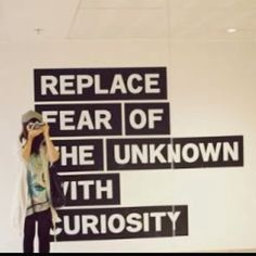 Replace fear of the unknown with curiosity. Love this!