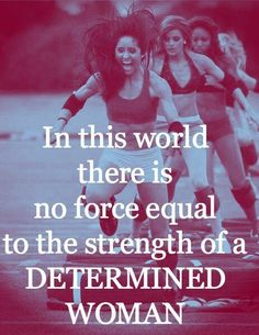In this world there is no force equal to the strength of a determined woman. ~ Unknown