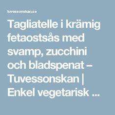 Tagliatelle i krämig fetaostsås med svamp, zucchini och bladspenat – Tuvessonskan | Enkel vegetarisk mat
