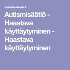 Autismisäätiö - Haastava käyttäytyminen - Haastava käyttäytyminen