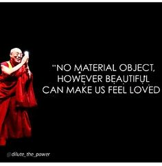 No Material Object. So True, yet so many have not realized this and keep trying to replace love with stuff.