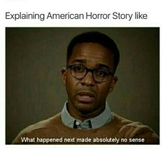 Truly this is an accurate description! Still like American Horror Story for the most part!