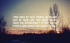 """""""Time goes by fast. People go in and out of your life. You must never miss the opportunity to tell these people how much they mean to you."""""""