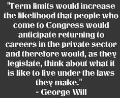 Term Limits....must be legislated because elections have become corrupt.  Sad.  True.  We must stop CAREER politicians and make sure they live out a life AFTER politics hating every law they passed as much as the rest of us.