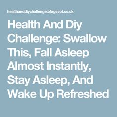 Health And Diy Challenge: Swallow This, Fall Asleep Almost Instantly, Stay Asleep, And Wake Up Refreshed