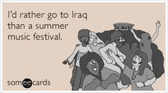 Hahaha from personal experience! I'd rather go to Iraq than another summer music festival.