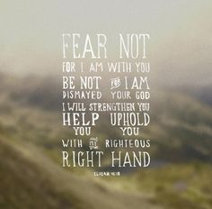 So do not fear, for I am with you; do not be dismayed, for I am your God. I will strengthen you and help you; I will uphold you with my righteous right hand. - Isaiah 41:10 #887thebridge #hope #bibleverse http://887thebridge.com/word-of-hope/2014-10-20.html