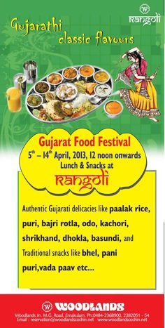 Treat yourself to the authentic Gujarat delicacies!   ================================    Gujarat Food Festival at Rangoli Restaurant, Woodlands Hotel Cochin.    Treat yourself to the authentic Gujarat delicacies! Come and Enjoy Gujarat Food Festival at Rangoli Restaurant, Woodlands Hotel Cochin.    5th-14th April, 2013, 12pm onwards...Advance booking available!!!    Ph : 98950 08240, www.woodlandscochin.net