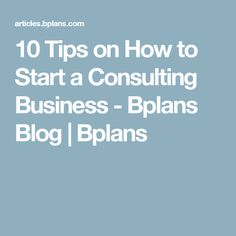 10 Tips on How to Start a Consulting Business - Bplans Blog | Bplans