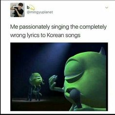 Me passionately singing the completely incorrect lyrics to kpop songs