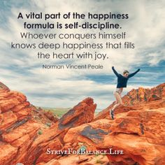 A vital part of the happiness formula is self-discipline.  Whoever conquers himself knows deep happiness that fills the heart with joy. ~NormanVincentPeale