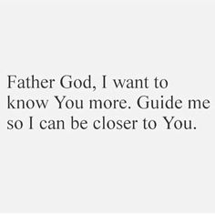 Father God, I want to know You more. Guide me so I can be closer to You.