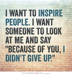 """I want to inspire people. I want someone to look at me and say """"because of you I didn't give up"""". Picture Quotes."""