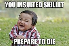When someone insults Skillet<<<<<<<OOOOOOHHH YEAH! THEY BETTER NOT INSULT MY PRESIOUS!!!!