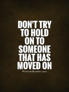 Don't try to hold on to someone that has moved on. Picture Quotes.