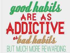 Good habits are as addictive as bad habits but much more rewarding!
