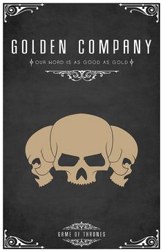 The Golden Company  Sigil – Golden Skulls  Motto – Our Word Is As Good As Gold  After watching the awesome Game of Thrones series I became slightly obsessed with each of the House's and their identity or sigil. Having found the houses and their representative sigils. I set about creating a vector for each one of them and creating a poster. I hope you like them as much as I do.  Available from RedBubble