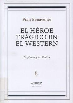 El Héroe trágico en el western : el género y sus límites / Fran Benavente. Sevilla : Athenaica, 2007