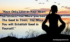 """""""Have only love in your heart for others. The more you see the good in them, the more you will establish good in yourself."""""""