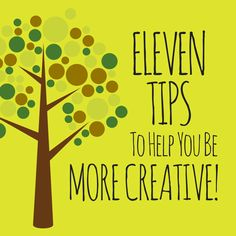 Eleven Tips To Help You Be More Creative  -- Who wants more ideas? Who needs a brilliant thought? Who could stand a new insight? A fresh perspective? A story idea?