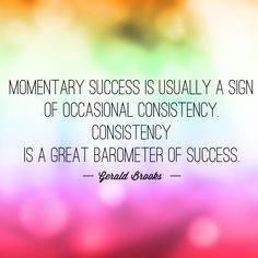 Momentary success is usually a sign of occasional consistency. Consistency is a great barometer of success. -Gerald Brooks