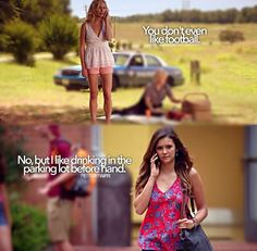 """Caroline: """"You don't even like football."""" Elena: """"No, but I like drinking in the parking lot before hand."""" - The Vampire Diaries"""