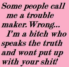 No one calls me a trouble maker but the second half of this quote refers to myself