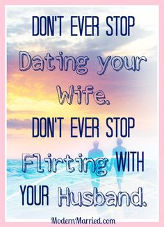 Don't ever stop dating your wife, don't ever stop flirting with your husband. marriage quote, www.modernmarried.com