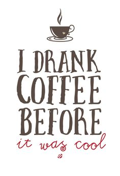 I drank coffee before it was cool.