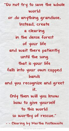 """""""Do not try to save the whole world or do anything grandiose. Instead, create a clearing in the dense forest of your life and wait there patiently until the song that is your life falls into your own cupped hands and you recognize and greet it. Only then will you know how to give yourself to this world so worthy of rescue."""" """"Clearing"""" by Martha Postlewaite"""