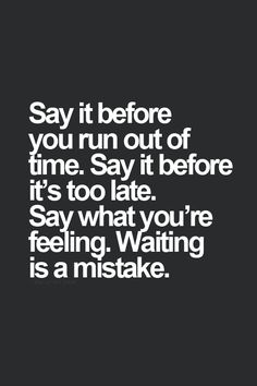 Say it before you run out of time. say it before its too late. say what youre feeling. waiting is a mistake.