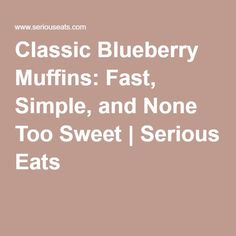 Classic Blueberry Muffins: Fast, Simple, and None Too Sweet   Serious Eats