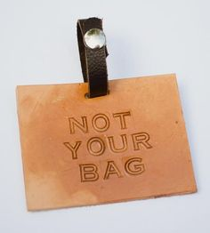 This makes me smile. :: Not Your Bag Leather Luggage Tag by Margaret Vera