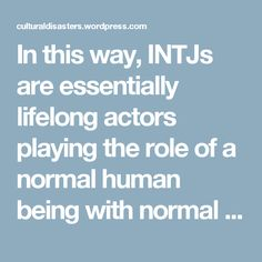 In this way, INTJs are essentially lifelong actors playing the role of a normal human being with normal feelings and reactions. If they were Fi-dominant Authenticators (like INFPs), they might feel weird about this too but they're not and they don't. They're so used to it that many are scarcely even cognizant of it by age 30. Perhaps they've fully integrated with humans by that age or perhaps they've just developed lightening fast, memorized responses. I'm inclined to say it's the second…