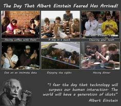 I fear the day that technology will surpass our human interaction...Albert Einstein