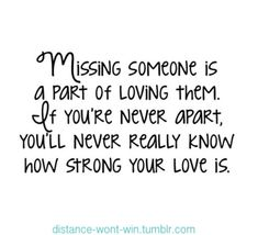 Missing someone is a part of loving them. If you're never apart, you'll never really know how strong your love is... ~true...