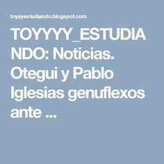 TOYYYY_ESTUDIANDO: Noticias. Otegui y Pablo Iglesias genuflexos ante ...