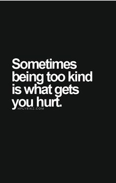 i'd rather be kind and get hurt than ignore someone and hurt them.
