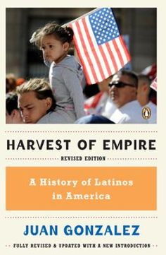 Harvest of Empire by Juan Gonzalez, Click to Start Reading eBook, A sweeping history of the Latino experience in the United States- thoroughly revised and updated.   T