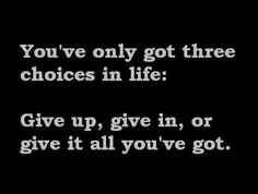 You've only got three choices in life: Give up, give in, or give it all you've got!